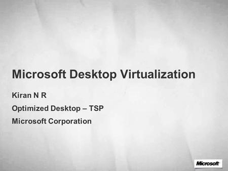 Microsoft Desktop Virtualization Kiran N R Optimized Desktop – TSP Microsoft Corporation.