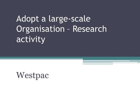 Adopt a large-scale Organisation – Research activity Westpac.