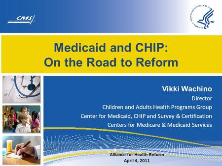Medicaid and CHIP: On the Road to Reform Vikki Wachino Director Children and Adults Health Programs Group Center for Medicaid, CHIP and Survey & Certification.