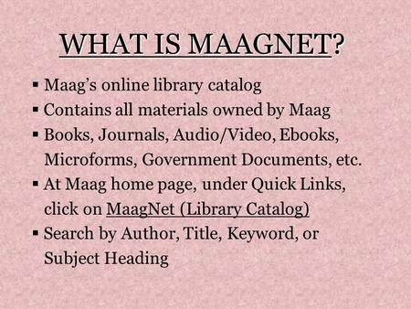 WHAT IS MAAGNET?  Maag's online library catalog  Contains all materials owned by Maag  Books, Journals, Audio/Video, Ebooks, Microforms, Government.