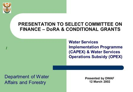 1 Department of Water Affairs and Forestry PRESENTATION TO SELECT COMMITTEE ON FINANCE – DoRA & CONDITIONAL GRANTS Presented by DWAF 12 March 2002 Water.