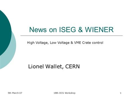 5th March 0718th DCS Workshop1 News on ISEG & WIENER Lionel Wallet, CERN High Voltage, Low Voltage & VME Crate control.