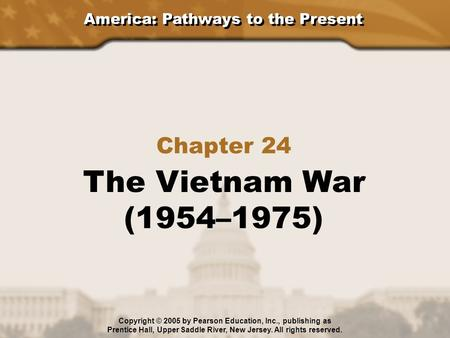 America: Pathways to the Present Chapter 24 The Vietnam War (1954–1975) Copyright © 2005 by Pearson Education, Inc., publishing as Prentice Hall, Upper.