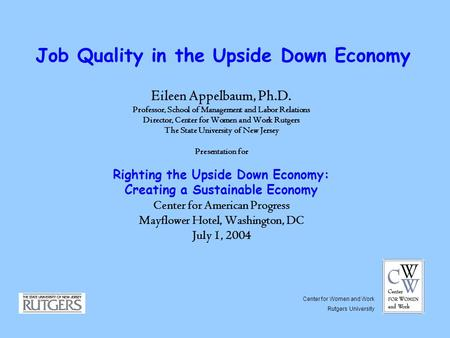 Job Quality in the Upside Down Economy Eileen Appelbaum, Ph.D. Professor, School of Management and Labor Relations Director, Center for Women and Work.