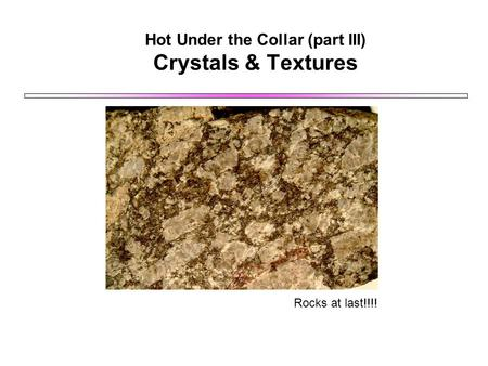 Hot Under the Collar (part III) Crystals & Textures Rocks at last!!!!