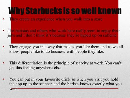 Why Starbucks is so well known They create an experience when you walk into a store The baristas and others who work here really seem to enjoy their jobs.