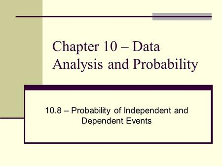 Chapter 10 – Data Analysis and Probability 10.8 – Probability of Independent and Dependent Events.