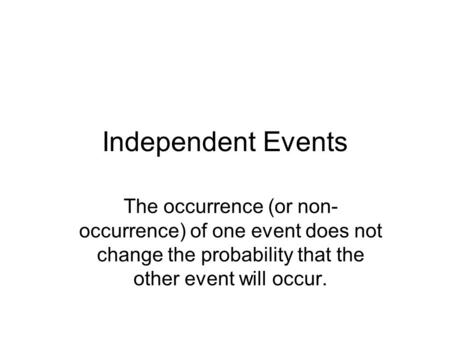 Independent Events The occurrence (or non- occurrence) of one event does not change the probability that the other event will occur.
