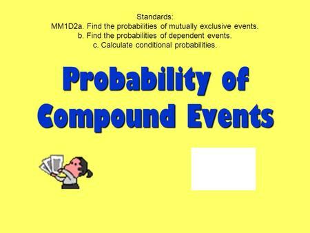 Probability of Compound Events Standards: MM1D2a. Find the probabilities of mutually exclusive events. b. Find the probabilities of dependent events. c.