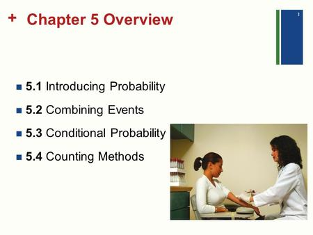 + Chapter 5 Overview 5.1 Introducing Probability 5.2 Combining Events 5.3 Conditional Probability 5.4 Counting Methods 1.