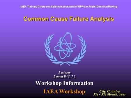 IAEA Training Course on Safety Assessment of NPPs to Assist Decision Making Common Cause Failure Analysis Workshop Information IAEA Workshop City, Country.