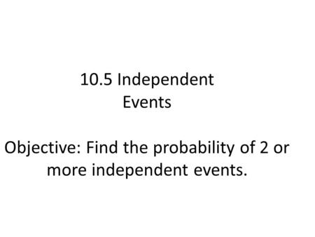 10.5 Independent Events Objective: Find the probability of 2 or more independent events.