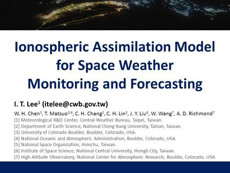 Ionospheric Assimilation Model for Space Weather Monitoring and Forecasting I. T. Lee 1 W. H. Chen 2, T. Matsuo 3,4, C. H. Chang 2,
