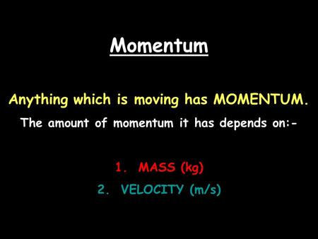 Momentum Anything which is moving has MOMENTUM. The amount of momentum it has depends on:- 1. MASS (kg) 2. VELOCITY (m/s)