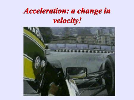 Acceleration: a change in velocity! What is Acceleration?? Sports announcers will occasionally say that a person is accelerating if he/she is moving.