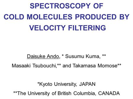 Daisuke Ando, * Susumu Kuma, ** Masaaki Tsubouchi,** and Takamasa Momose** *Kyoto University, JAPAN **The University of British Columbia, CANADA SPECTROSCOPY.