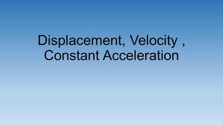 Displacement, Velocity, Constant Acceleration.
