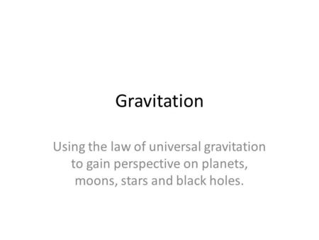 Gravitation Using the law of universal gravitation to gain perspective on planets, moons, stars and black holes.