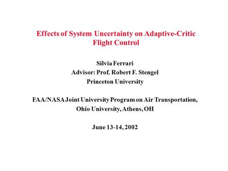 Effects of System Uncertainty on Adaptive-Critic Flight Control Silvia Ferrari Advisor: Prof. Robert F. Stengel Princeton University FAA/NASA Joint University.