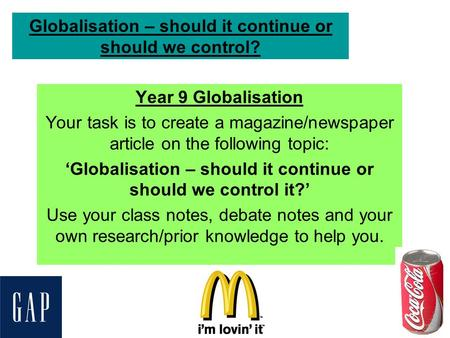Globalisation – should it continue or should we control? Year 9 Globalisation Your task is to create a magazine/newspaper article on the following topic: