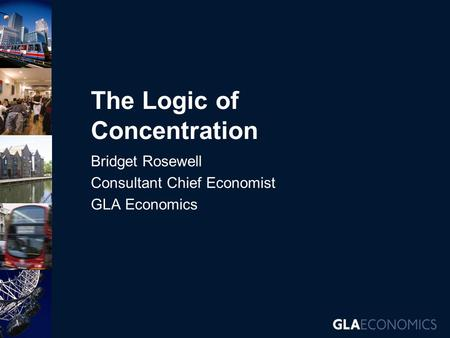 The Logic of Concentration Bridget Rosewell Consultant Chief Economist GLA Economics.
