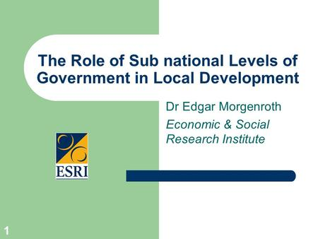 1 The Role of Sub national Levels of Government in Local Development Dr Edgar Morgenroth Economic & Social Research Institute.