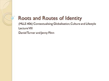 Roots and Routes of Identity (MLLS 406) Contextualising Globalisation, Culture and Lifestyle Lecture VIII Daniel Turner and Jenny Flinn.