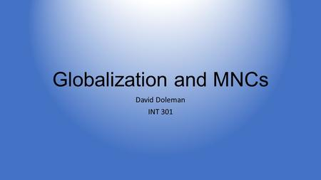 Globalization and MNCs David Doleman INT 301. MNCs and Globalization Benefits outweigh the costs Case studies of MNCs taking social responsibility Downsides.