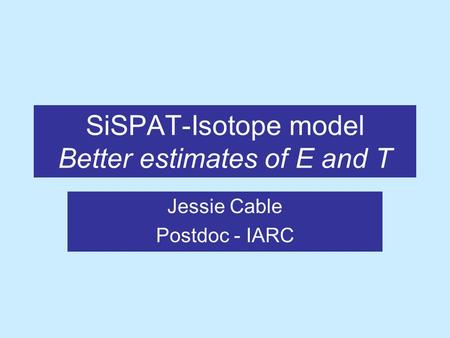SiSPAT-Isotope model Better estimates of E and T Jessie Cable Postdoc - IARC.