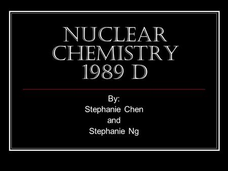 Nuclear Chemistry 1989 D By: Stephanie Chen and Stephanie Ng.