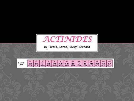 By: Tessa, Sarah, Vicky, Leandra. The first actinide that was discovered was Uranium by Klaproth in 1789 Element numbers 89-103 make up the group of actinides.
