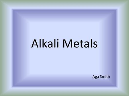 Alkali Metals Aga Smith. Basic Information The 6 elements from the Alkali Metals group are Lithium (Li), Sodium (Na), Potassium (K), Rubidium (Rb), Caesium.
