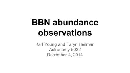 BBN abundance observations Karl Young and Taryn Heilman Astronomy 5022 December 4, 2014.