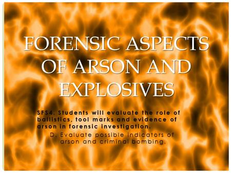 SFS4. Students will evaluate the role of ballistics, tool marks and evidence of arson in forensic investigation. D. Evaluate possible indicators of arson.