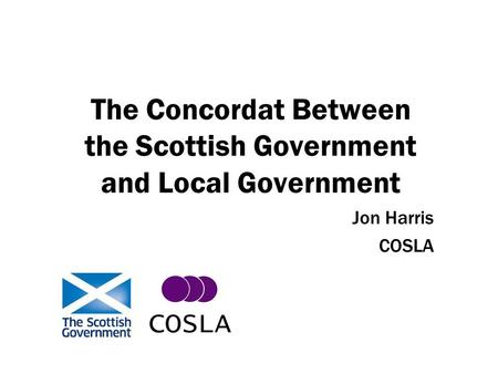 The Concordat Between the Scottish Government and Local Government Jon Harris COSLA.