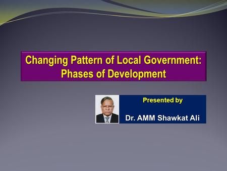 Changing Pattern of Local Government: Phases of Development Presented by Dr. AMM Shawkat Ali.