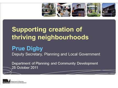 Supporting creation of thriving neighbourhoods Prue Digby Deputy Secretary, Planning and Local Government Department of Planning and Community Development.