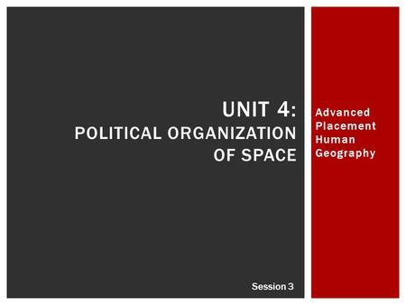 Advanced Placement Human Geography UNIT 4: POLITICAL ORGANIZATION OF SPACE Session 3.