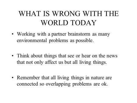 WHAT IS WRONG WITH THE WORLD TODAY Working with a partner brainstorm as many environmental problems as possible. Think about things that see or hear on.