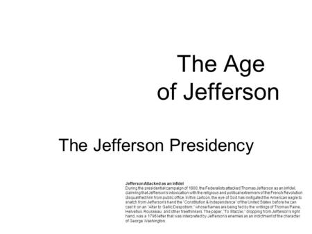 The Age of Jefferson The Jefferson Presidency Jefferson Attacked as an Infidel During the presidential campaign of 1800, the Federalists attacked Thomas.