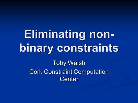 Eliminating non- binary constraints Toby Walsh Cork Constraint Computation Center.
