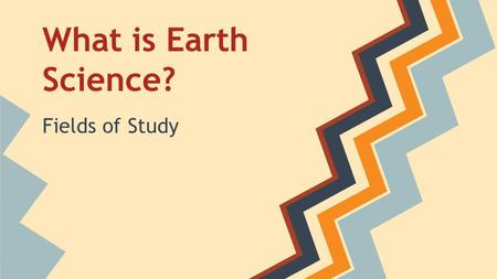 What is Earth Science? Fields of Study. Geology Geo = Earth ology= study of Geology is the study of the solid Earth. Geologists study the forces that.