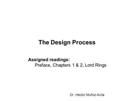 The Design Process Dr. Héctor Muñoz-Avila Assigned readings: Preface, Chapters 1 & 2, Lord Rings.