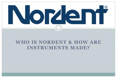 WHO IS NORDENT & HOW ARE INSTRUMENTS MADE? 1. Who is Nordent Manufacturing? 2 Founded in 1969 by instrument craftsmen Full line for every dental procedure.