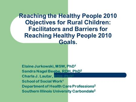 Reaching the Healthy People 2010 Objectives for Rural Children: Facilitators and Barriers for Reaching Healthy People 2010 Goals. Elaine Jurkowski, MSW,