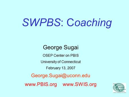 SWPBS: Coaching George Sugai OSEP Center on PBIS University of Connecticut February 13, 2007