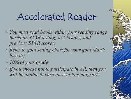 Accelerated Reader You must read books within your reading range based on STAR testing, test history, and previous STAR scores. Refer to goal setting.