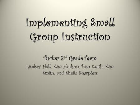 Implementing Small Group Instruction Tucker 3 rd Grade Team Lindsay Hall, Kim Hudson, Pam Keith, Kim Smith, and Sheila Sharpless.