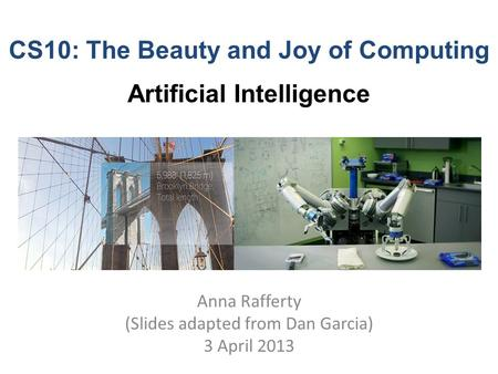 CS10: The Beauty and Joy of Computing Artificial Intelligence Anna Rafferty (Slides adapted from Dan Garcia) 3 April 2013.