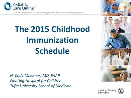 Treat with confidence. Trusted answers from the American Academy of Pediatrics. The 2015 Childhood Immunization Schedule H. Cody Meissner, MD, FAAP Floating.